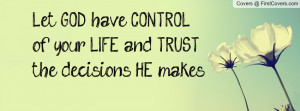 Let GOD have CONTROL of your LIFE and TRUST the decisions HE makes.