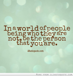 In a world of people being who they are not, be the person that you ...