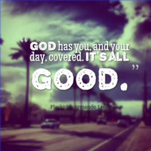 ... of quotes *God has you, and your day, covered. *It\'s *all *good