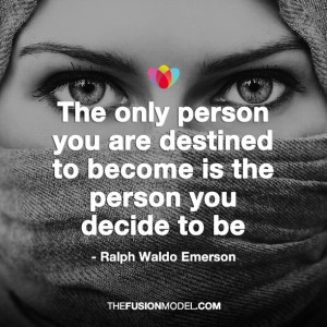 The only person you are destined to become is the person you decide to ...