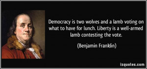 ... Liberty is a well-armed lamb contesting the vote. - Benjamin Franklin