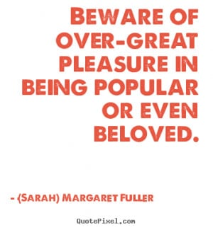 Sayings about love - Beware of over-great pleasure in being popular or ...