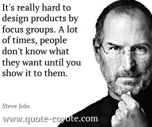 quotes - It's really hard to design products by focus groups. A lot of ...