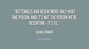Bitterness and resentment only hurt one person, and it's not the ...