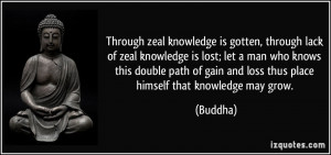 Through zeal knowledge is gotten, through lack of zeal knowledge is ...