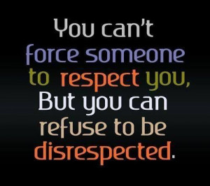 Refuse to be disrespected. Period.
