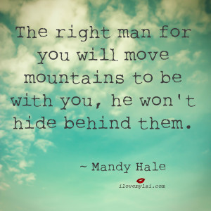 The right man for you will move mountains to be with you, he won't ...