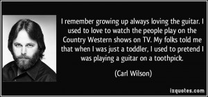 remember growing up always loving the guitar. I used to love to ...