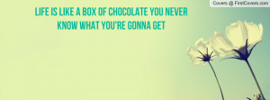 ... is like a box of chocolates… you never know what you're gonna get
