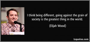 quotes i think being different going against the grain of society is ...
