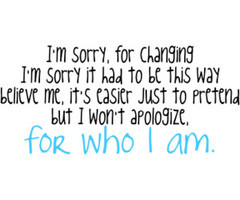 ... Just To Pretend But I Won't Apologize, For Who I Am ~ Apology Quote