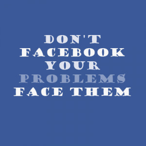 Don't Facebook your problems face them.