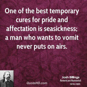 One of the best temporary cures for pride and affectation is ...