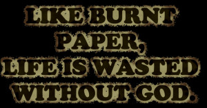 Like Burnt paper Life is wasted without god – Bible Quote