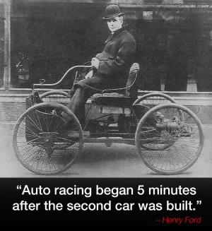 Auto racing began 5 minutes after the second car was built ...