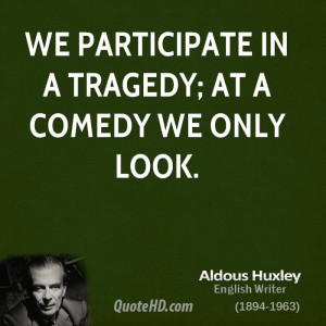 We participate in a tragedy; at a comedy we only look.
