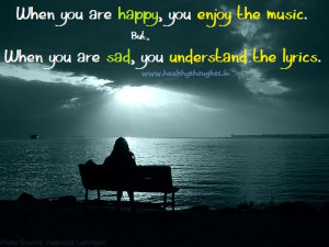 But, when you are sad, you understand the lyrics.