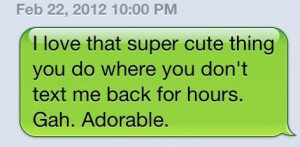 ... thing you do where you don't text me back for hours. Gah. Adorable