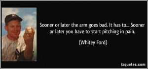 ... ... Sooner or later you have to start pitching in pain. - Whitey Ford