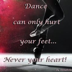 Dance Can Only Hurt Your Feet Never Your Heart