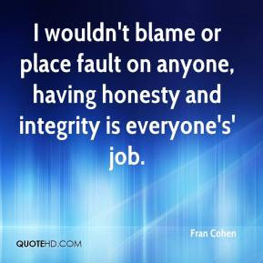 Fran Cohen - I wouldn't blame or place fault on anyone, having honesty ...