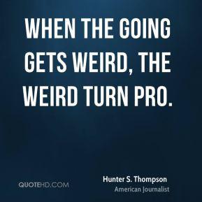 When the going gets weird, the weird turn pro.