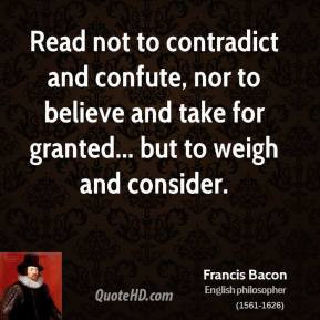 Francis Bacon - Read not to contradict and confute, nor to believe and ...