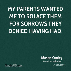 My parents wanted me to solace them for sorrows they denied having had ...