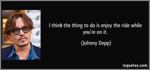 think the thing to do is enjoy the ride while you're on it. - Johnny ...