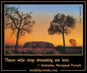 ... Quotes: Those who lose dreaming are lost. ~ Australian Aboriginal