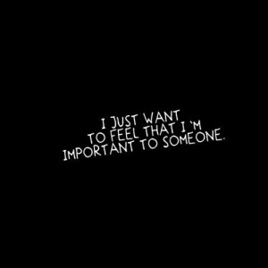 ... .com/i-just-want-to-feel-that-im-important-to-someone-love-quote