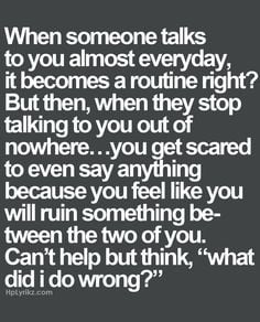 everyday it becomes a routine right? But then, when they stop talking ...