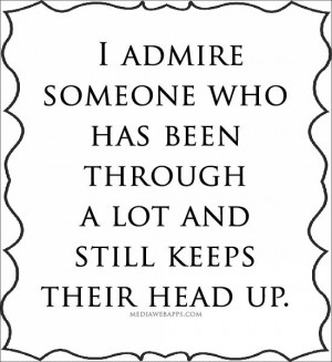 admire someone who has been through a lot and still keeps their head ...