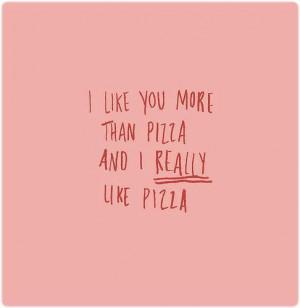 like you more than pizza, and I really like pizza.