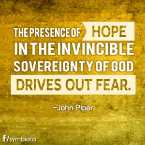 ... IN THE INVINCIBLE SOVEREIGNTY OF GOD DRIVES OUT FEAR. ~JOHN PIPER