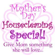 Mother's Day Housecleaning Special! Give Mom Something She Will Love ...