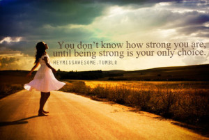 know how strong you are, until being strong is your only choice.quote ...