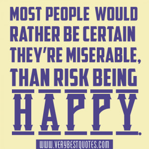 ... re miserable, than risk being happy. Robert Anthony Happiness Quotes
