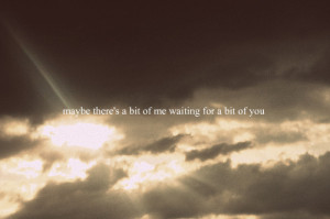 maybe there's a bit of me waiting for a bit of you.