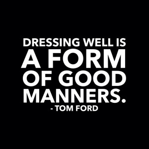 Dressing Well Is A Form Of Good Manners – Tom Ford