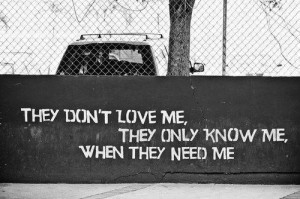 They Don't Love Me, They Only Know Me, when They Need Me ...
