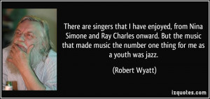 music the number one thing for me as a youth was jazz Robert Wyatt