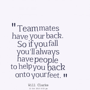 Quotes Picture: team mates have your back so if you fall you'll always ...