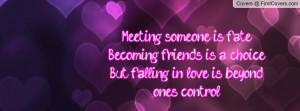 Meeting someone is fateBecoming friends is a choiceBut falling in love ...