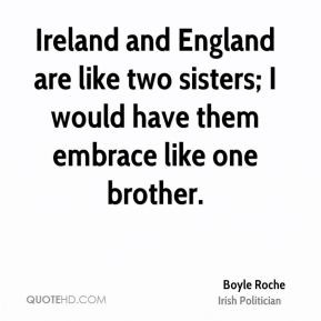 Boyle Roche - Ireland and England are like two sisters; I would have ...