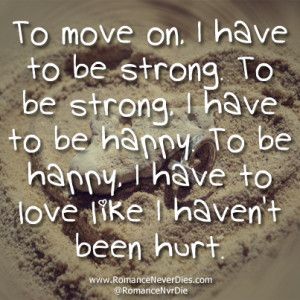 Love Quotes About Being Strong And Moving On ~ To Move On. I Have To ...