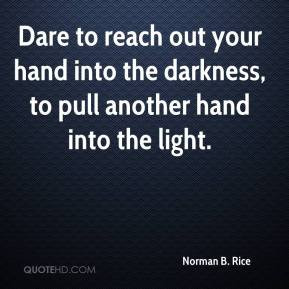 Dare to reach out your hand into the darkness, to pull another hand ...