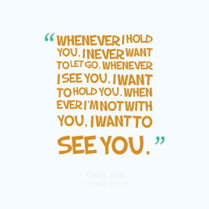 ... see you, i want to hold you when ever i'm not with you, i want to see