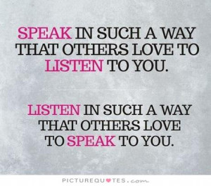 ... in such a way that others love to listen to you. Listen in such