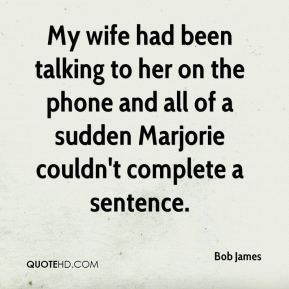 Bob James - My wife had been talking to her on the phone and all of a ...